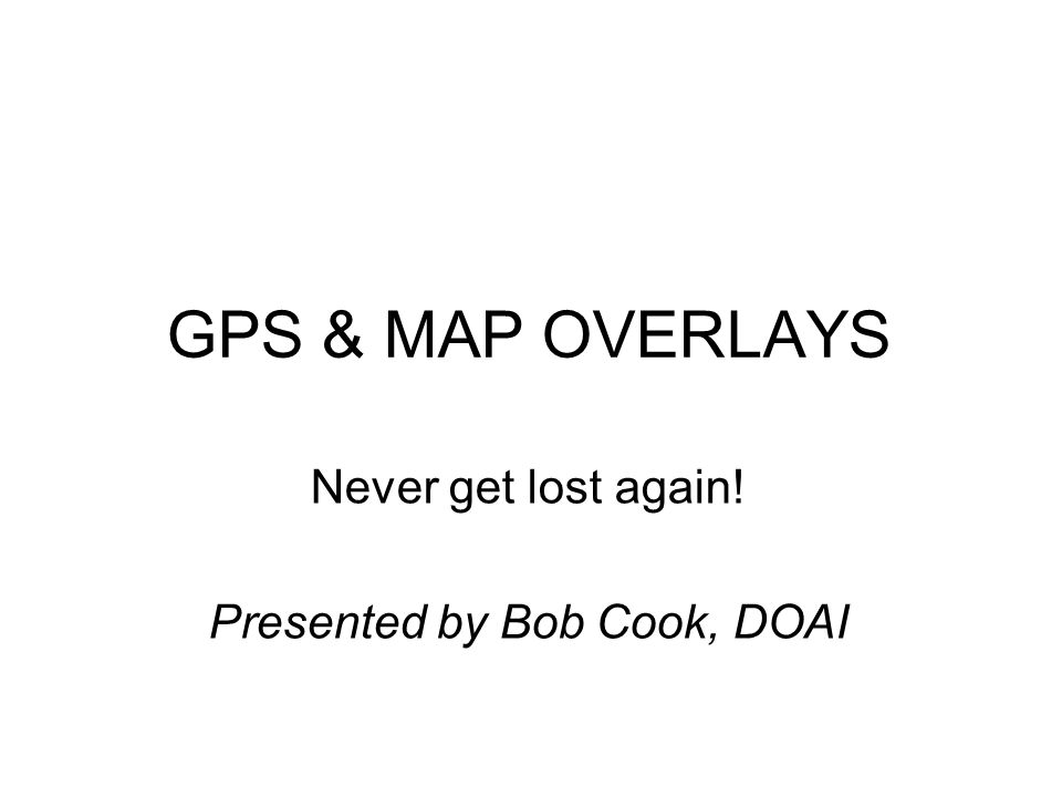GPS & MAP OVERLAYS Never get lost again! Presented by Bob Cook, DOAI