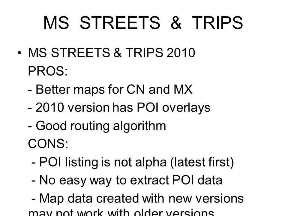 MS STREETS & TRIPS MS STREETS & TRIPS 2010 PROS: - Better maps for CN and MX - 2010 version has POI overlays - Good routing algorithm CONS: - POI listing is not alpha (latest first) - No easy way to extract POI data - Map data created with new versions may not work with older versions -