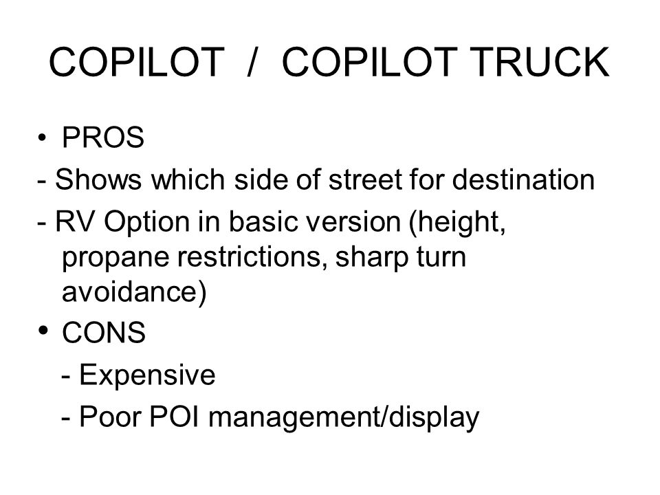 COPILOT / COPILOT TRUCK PROS - Shows which side of street for destination - RV Option in basic version (height, propane restrictions, sharp turn avoidance) CONS - Expensive - Poor POI management/display Route optimization