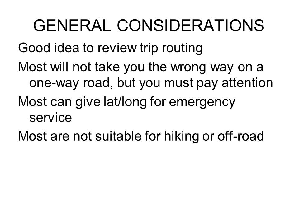 GENERAL CONSIDERATIONS Good idea to review trip routing Most will not take you the wrong way on a one-way road, but you must pay attention Most can give lat/long for emergency service Most are not suitable for hiking or off-road