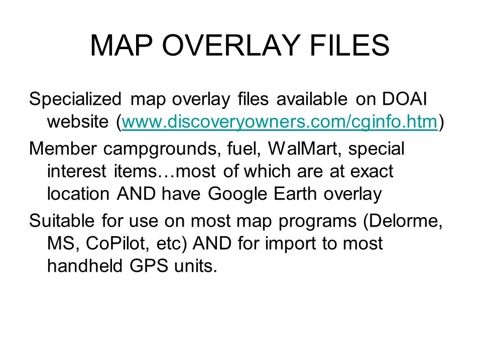MAP OVERLAY FILES Specialized map overlay files available on DOAI website (www.discoveryowners.com/cginfo.htm)www.discoveryowners.com/cginfo.htm Member campgrounds, fuel, WalMart, special interest items…most of which are at exact location AND have Google Earth overlay Suitable for use on most map programs (Delorme, MS, CoPilot, etc) AND for import to most handheld GPS units.
