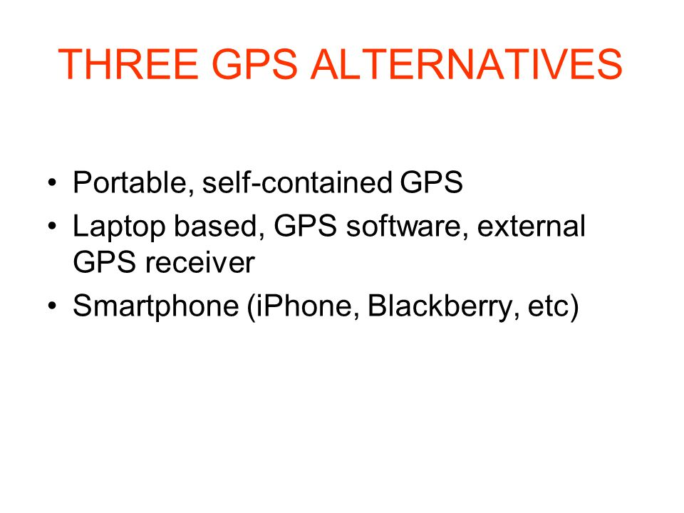 THREE GPS ALTERNATIVES Portable, self-contained GPS Laptop based, GPS software, external GPS receiver Smartphone (iPhone, Blackberry, etc)