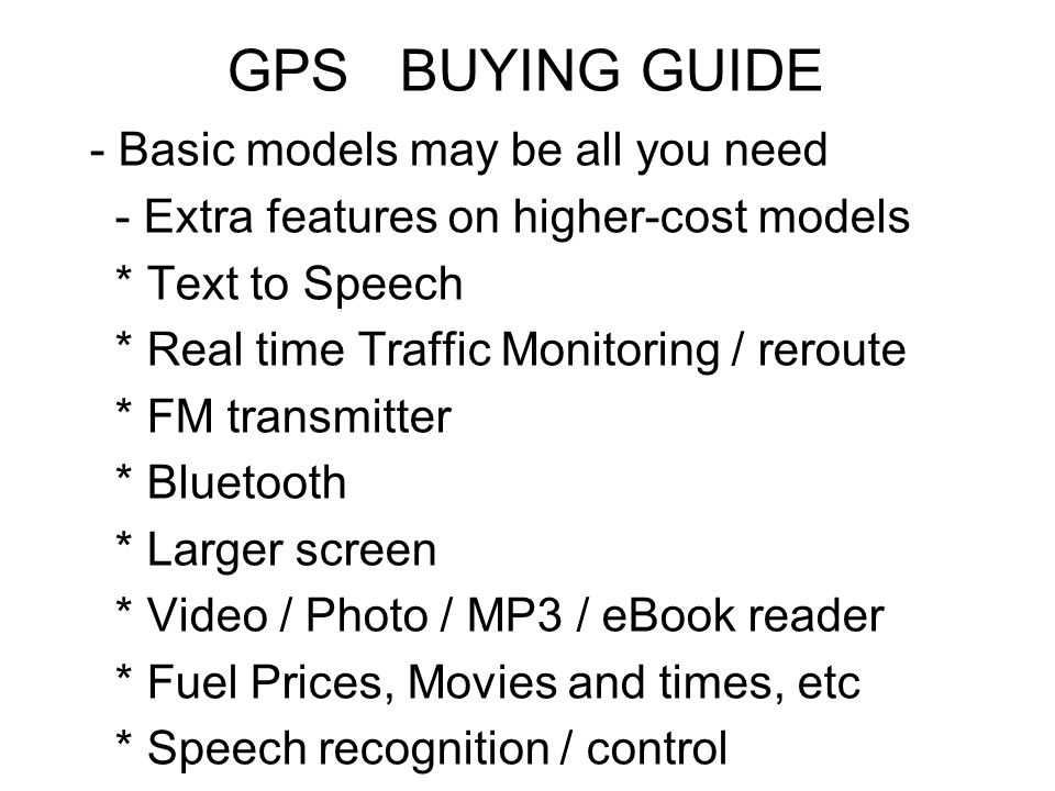 GPS BUYING GUIDE - Basic models may be all you need - Extra features on higher-cost models * Text to Speech * Real time Traffic Monitoring / reroute * FM transmitter * Bluetooth * Larger screen * Video / Photo / MP3 / eBook reader * Fuel Prices, Movies and times, etc * Speech recognition / control