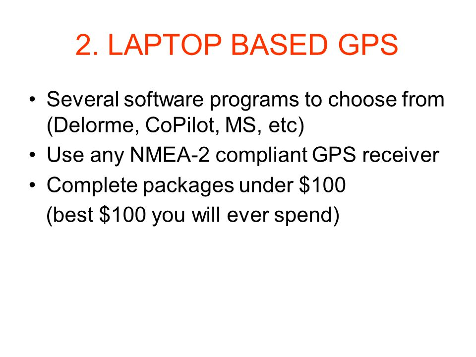 2. LAPTOP BASED GPS Several software programs to choose from (Delorme, CoPilot, MS, etc) Use any NMEA-2 compliant GPS receiver Complete packages under