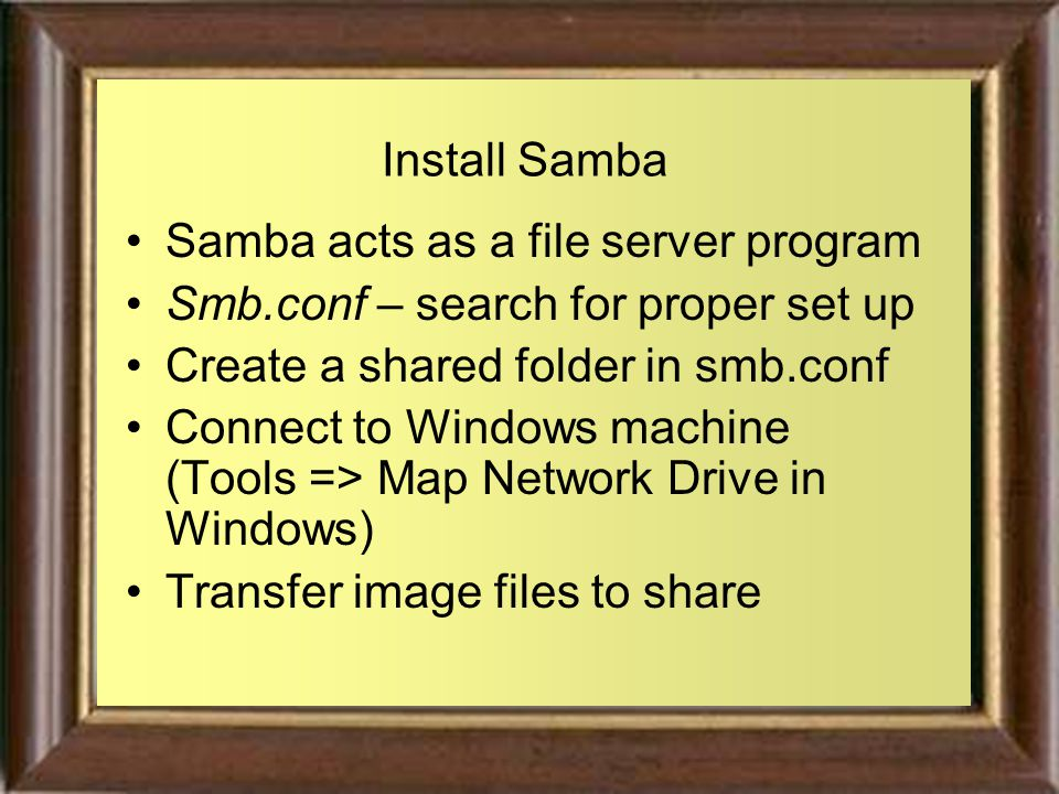 Install Samba Samba acts as a file server program Smb.conf – search for proper set up Create a shared folder in smb.conf Connect to Windows machine (Tools => Map Network Drive in Windows) Transfer image files to share