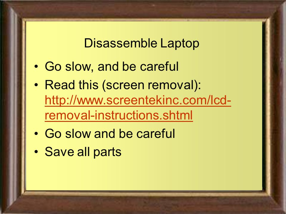 Disassemble Laptop Go slow, and be careful Read this (screen removal): http://www.screentekinc.com/lcd- removal-instructions.shtml http://www.screentekinc.com/lcd- removal-instructions.shtml Go slow and be careful Save all parts