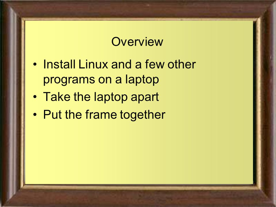 Overview Install Linux and a few other programs on a laptop Take the laptop apart Put the frame together