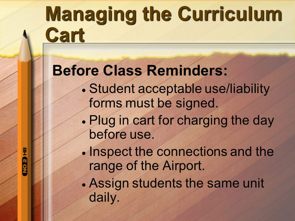 Managing the Curriculum Cart Before Class Reminders: Student acceptable use/liability forms must be signed. Plug in cart for charging the day before u