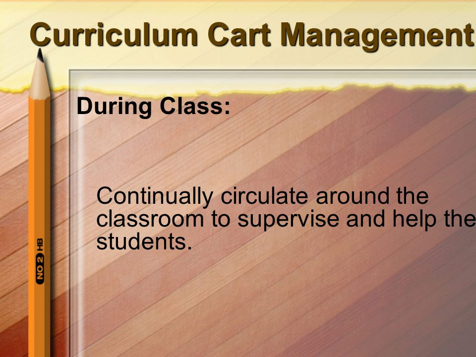 Curriculum Cart Management During Class: Continually circulate around the classroom to supervise and help the students.