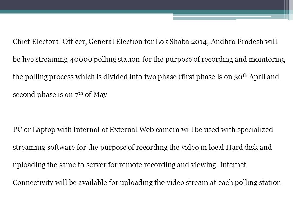 Chief Electoral Officer, General Election for Lok Shaba 2014, Andhra Pradesh will be live streaming 40000 polling station for the purpose of recording and monitoring the polling process which is divided into two phase (first phase is on 30 th April and second phase is on 7 th of May PC or Laptop with Internal of External Web camera will be used with specialized streaming software for the purpose of recording the video in local Hard disk and uploading the same to server for remote recording and viewing.