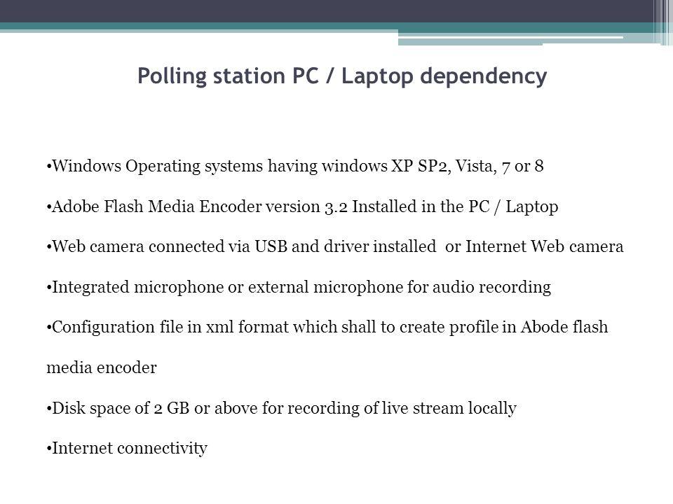 Polling station PC / Laptop dependency Windows Operating systems having windows XP SP2, Vista, 7 or 8 Adobe Flash Media Encoder version 3.2 Installed