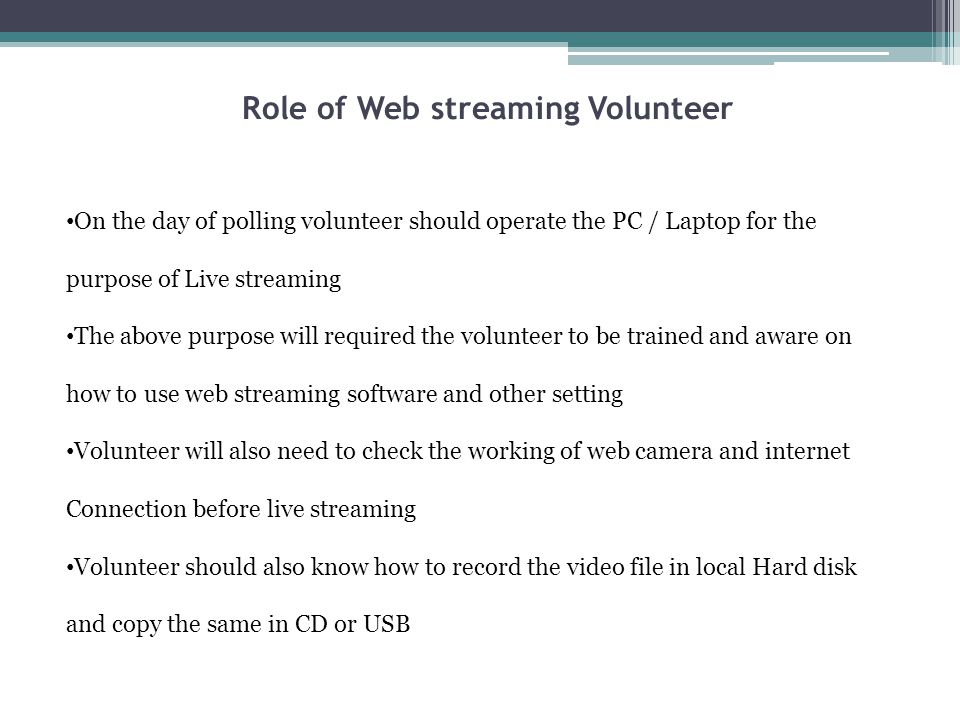 Role of Web streaming Volunteer On the day of polling volunteer should operate the PC / Laptop for the purpose of Live streaming The above purpose will required the volunteer to be trained and aware on how to use web streaming software and other setting Volunteer will also need to check the working of web camera and internet Connection before live streaming Volunteer should also know how to record the video file in local Hard disk and copy the same in CD or USB