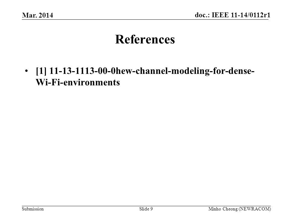 doc.: IEEE 11-14/0112r1 Submission References [1] 11-13-1113-00-0hew-channel-modeling-for-dense- Wi-Fi-environments Mar. 2014 Slide 9Minho Cheong (NEW