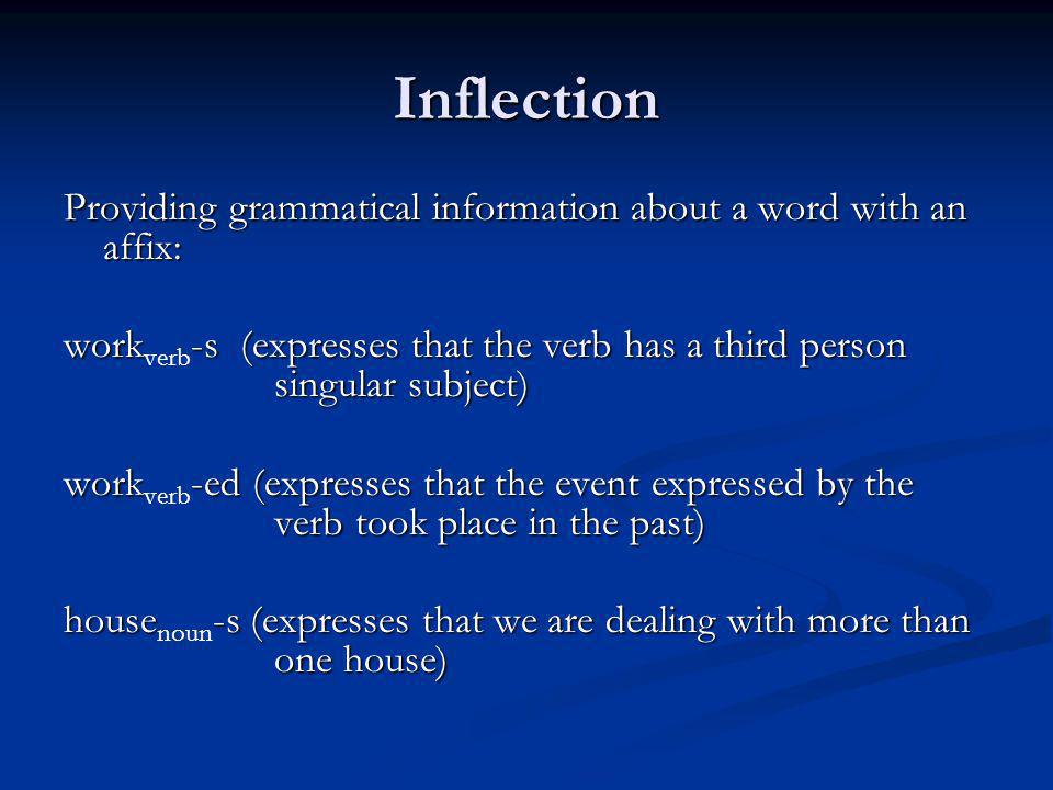 Inflection Providing grammatical information about a word with an affix: work-s (expresses that the verb has a third person singular subject) work ver