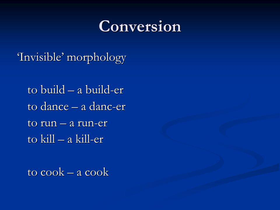 Conversion Invisible morphology to build – a build-er to dance – a danc-er to run – a run-er to kill – a kill-er to cook – a cook