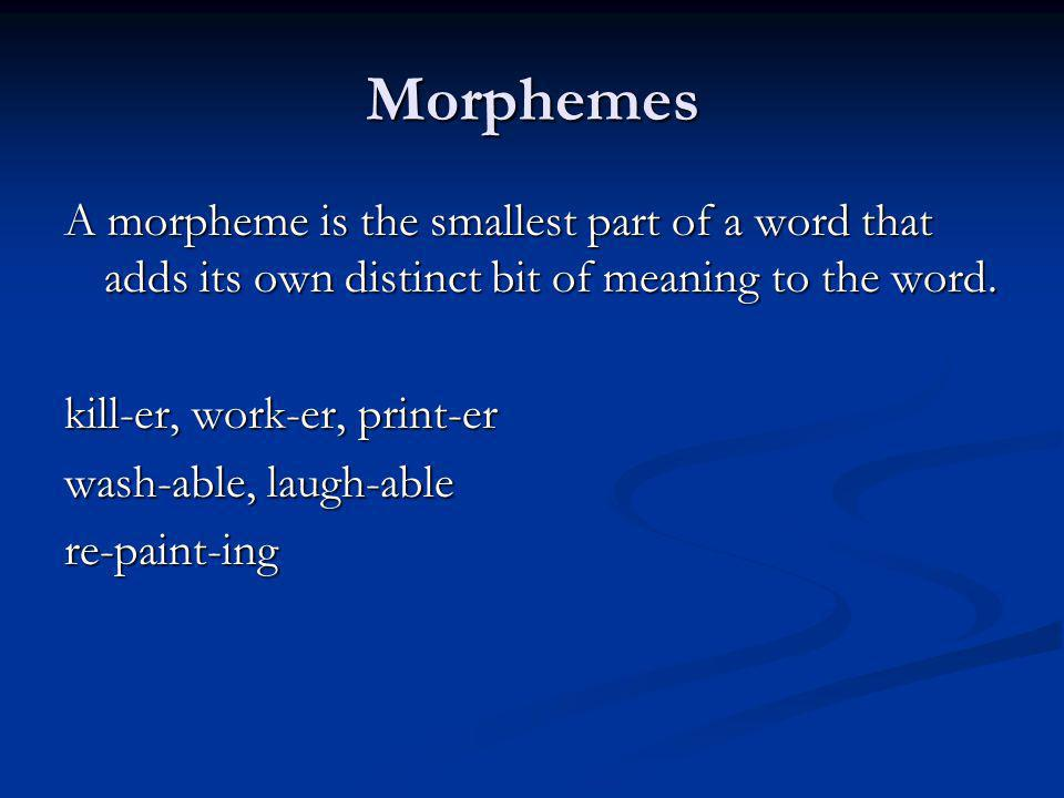 Morphemes A morpheme is the smallest part of a word that adds its own distinct bit of meaning to the word. kill-er, work-er, print-er wash-able, laugh