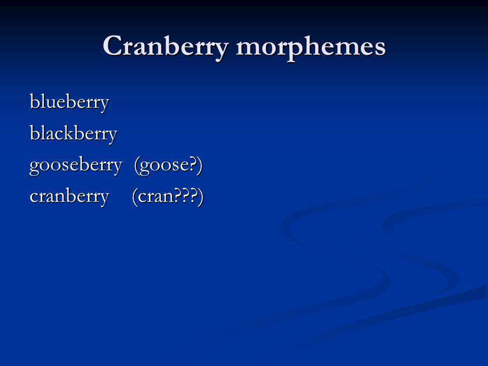 Cranberry morphemes blueberryblackberry gooseberry (goose?) cranberry (cran???)