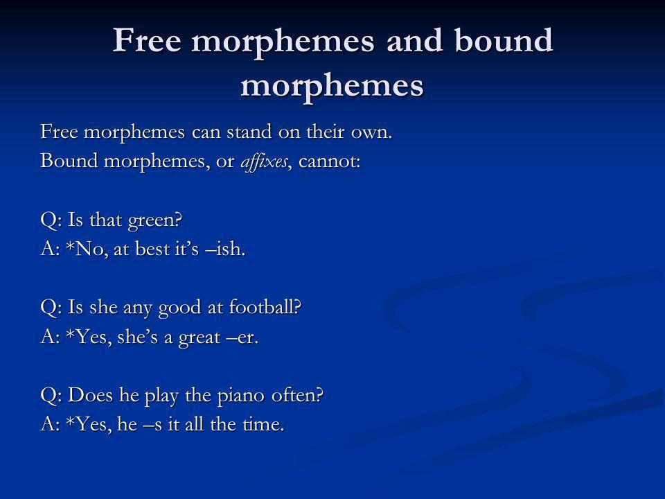 Free morphemes and bound morphemes Free morphemes can stand on their own. Bound morphemes, or affixes, cannot: Q: Is that green? A: *No, at best its –