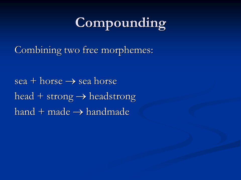 Compounding Combining two free morphemes: sea + horse sea horse head + strong headstrong hand + made handmade