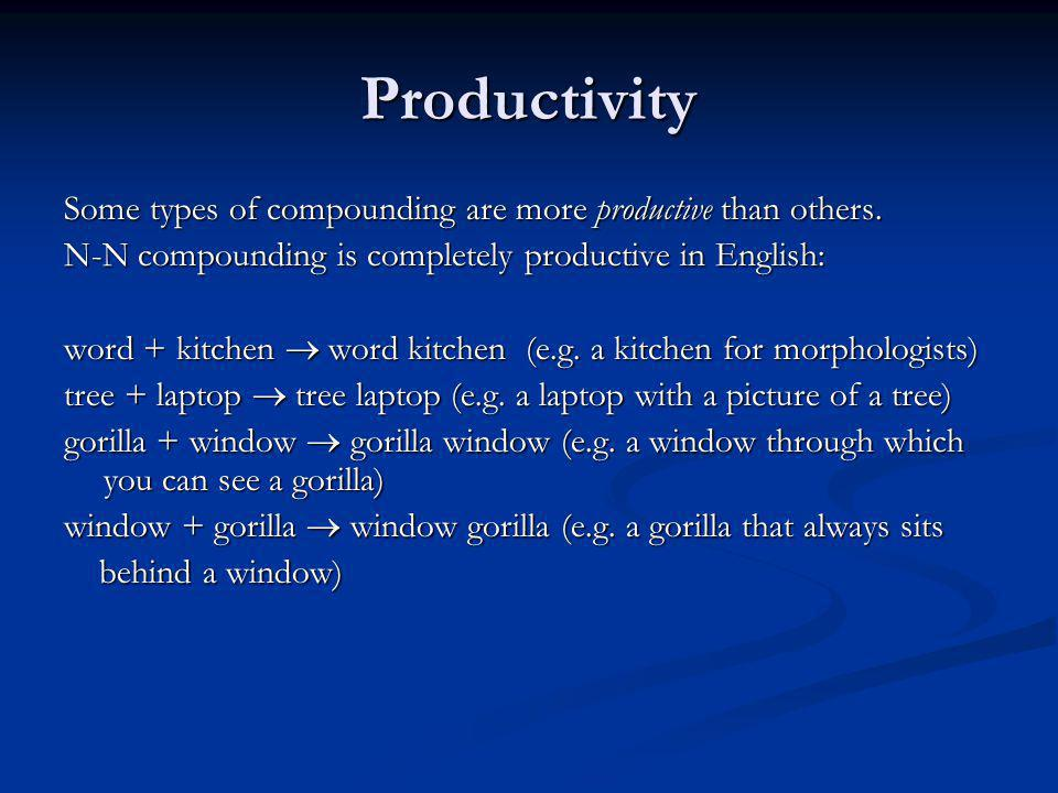Productivity Some types of compounding are more productive than others. N-N compounding is completely productive in English: word + kitchen word kitch
