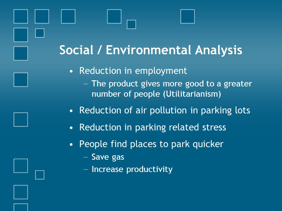 Social / Environmental Analysis Reduction in employment The product gives more good to a greater number of people (Utilitarianism) Reduction of air pollution in parking lots Reduction in parking related stress People find places to park quicker Save gas Increase productivity