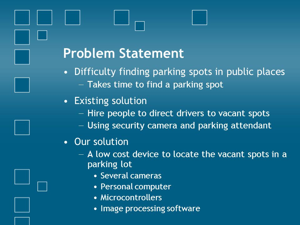 Problem Statement Difficulty finding parking spots in public places Takes time to find a parking spot Existing solution Hire people to direct drivers to vacant spots Using security camera and parking attendant Our solution A low cost device to locate the vacant spots in a parking lot Several cameras Personal computer Microcontrollers Image processing software