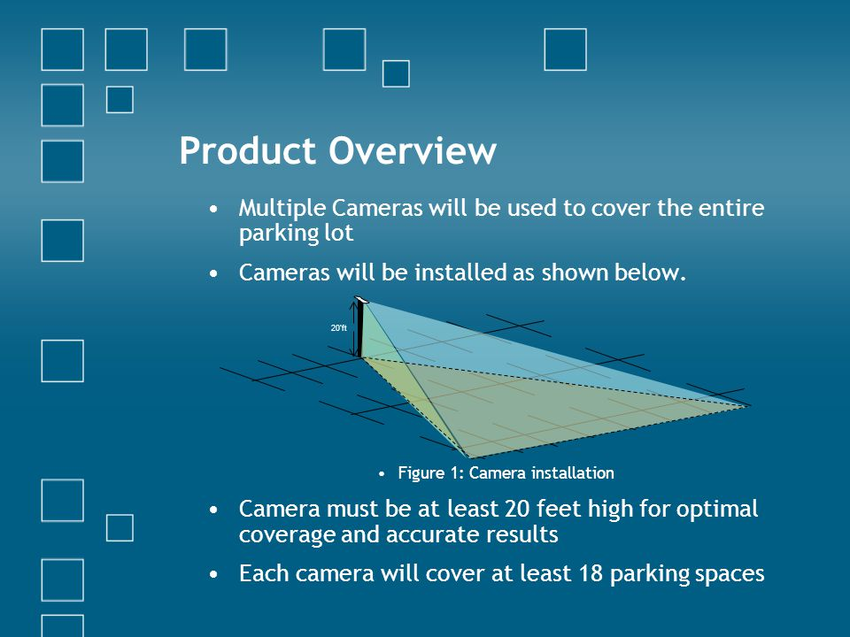 Product Overview Multiple Cameras will be used to cover the entire parking lot Cameras will be installed as shown below. Figure 1: Camera installation