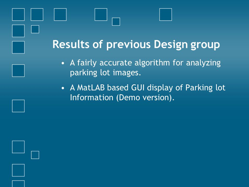 Results of previous Design group A fairly accurate algorithm for analyzing parking lot images. A MatLAB based GUI display of Parking lot Information (