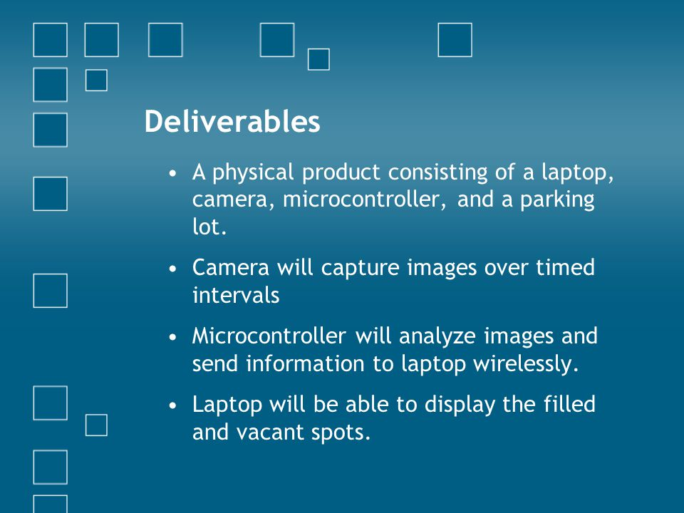 Deliverables A physical product consisting of a laptop, camera, microcontroller, and a parking lot. Camera will capture images over timed intervals Mi