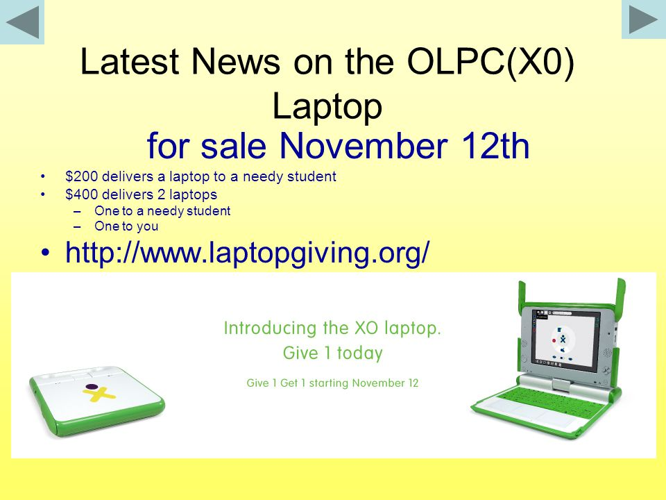 Latest News on the OLPC(X0) Laptop for sale November 12th $200 delivers a laptop to a needy student $400 delivers 2 laptops –One to a needy student –One to you http://www.laptopgiving.org/