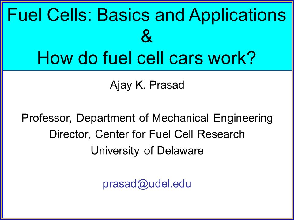 Fuel Cells: Basics and Applications & How do fuel cell cars work? Ajay K. Prasad Professor, Department of Mechanical Engineering Director, Center for