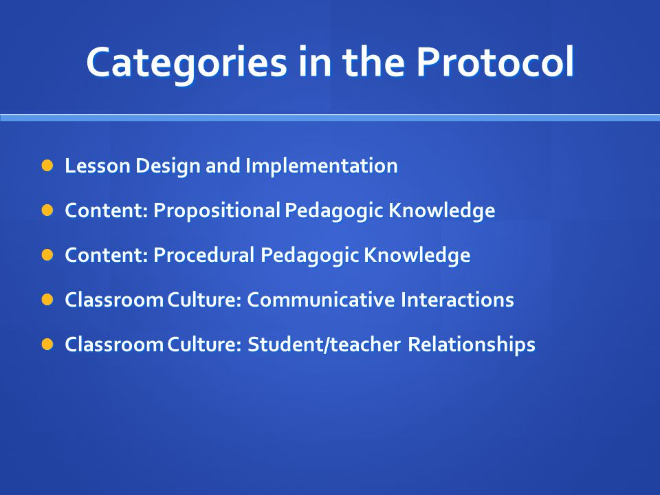 Categories in the Protocol Lesson Design and Implementation Lesson Design and Implementation Content: Propositional Pedagogic Knowledge Content: Propositional Pedagogic Knowledge Content: Procedural Pedagogic Knowledge Content: Procedural Pedagogic Knowledge Classroom Culture: Communicative Interactions Classroom Culture: Communicative Interactions Classroom Culture: Student/teacher Relationships Classroom Culture: Student/teacher Relationships