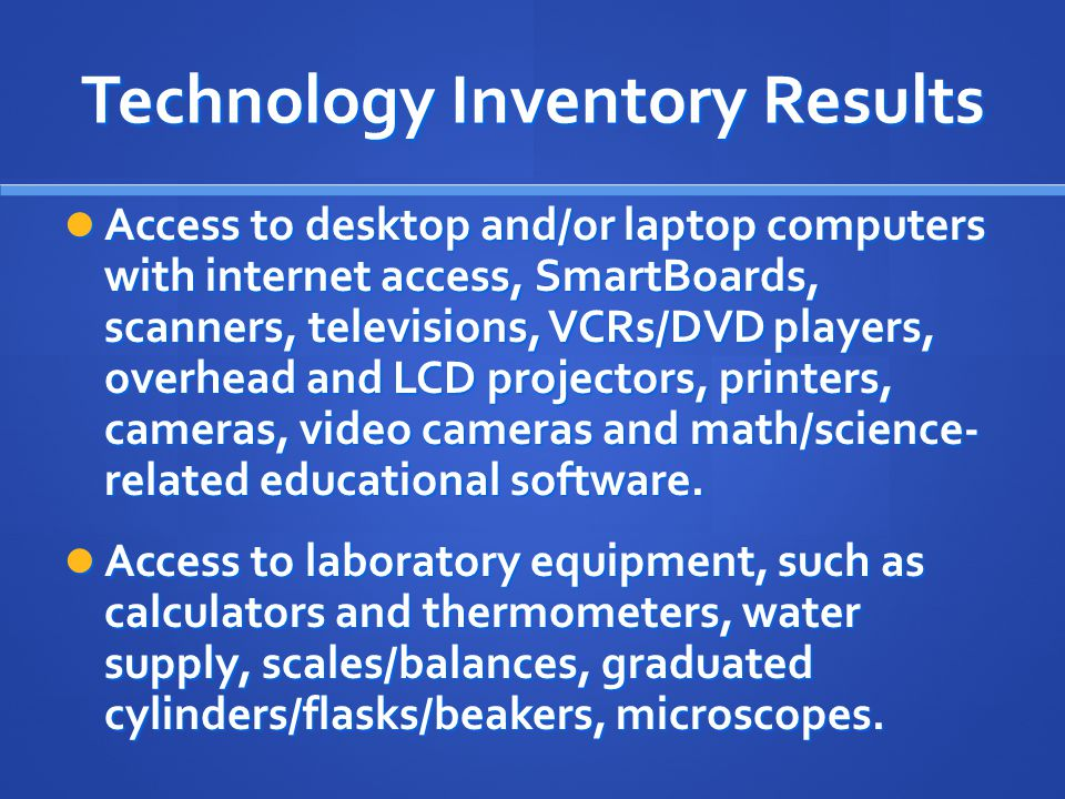 Technology Inventory Results Access to desktop and/or laptop computers with internet access, SmartBoards, scanners, televisions, VCRs/DVD players, overhead and LCD projectors, printers, cameras, video cameras and math/science- related educational software.