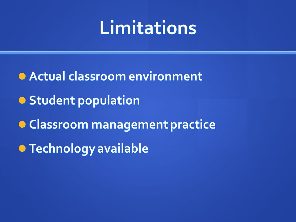 Limitations Actual classroom environment Actual classroom environment Student population Student population Classroom management practice Classroom management practice Technology available Technology available