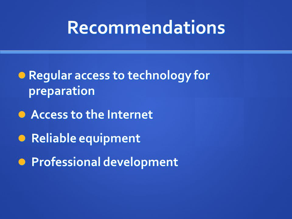 Recommendations Regular access to technology for preparation Regular access to technology for preparation Access to the Internet Access to the Internet Reliable equipment Reliable equipment Professional development Professional development