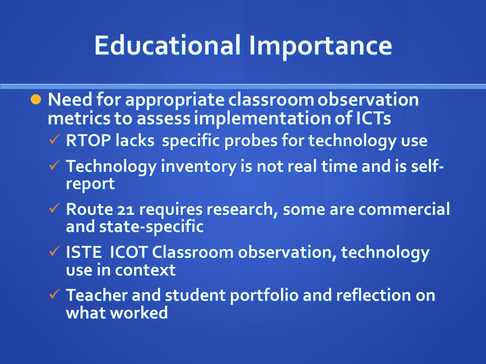 Educational Importance Need for appropriate classroom observation metrics to assess implementation of ICTs Need for appropriate classroom observation metrics to assess implementation of ICTs RTOP lacks specific probes for technology use RTOP lacks specific probes for technology use Technology inventory is not real time and is self- report Technology inventory is not real time and is self- report Route 21 requires research, some are commercial and state-specific Route 21 requires research, some are commercial and state-specific ISTE ICOT Classroom observation, technology use in context ISTE ICOT Classroom observation, technology use in context Teacher and student portfolio and reflection on what worked Teacher and student portfolio and reflection on what worked