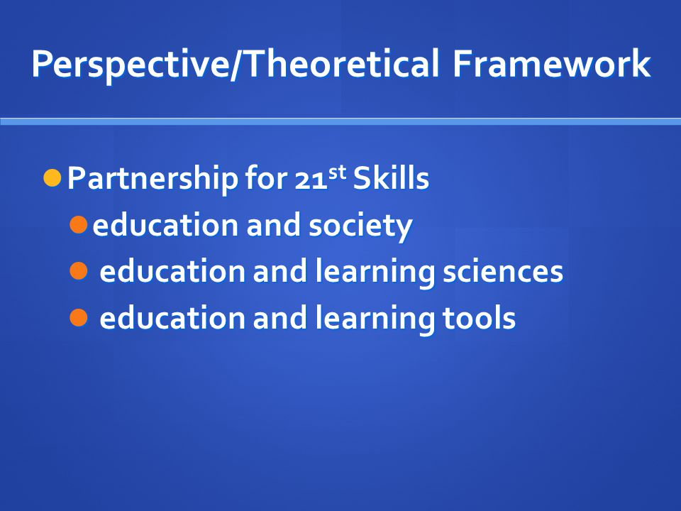 Perspective/Theoretical Framework Partnership for 21 st Skills Partnership for 21 st Skills education and society education and society education and learning sciences education and learning sciences education and learning tools education and learning tools