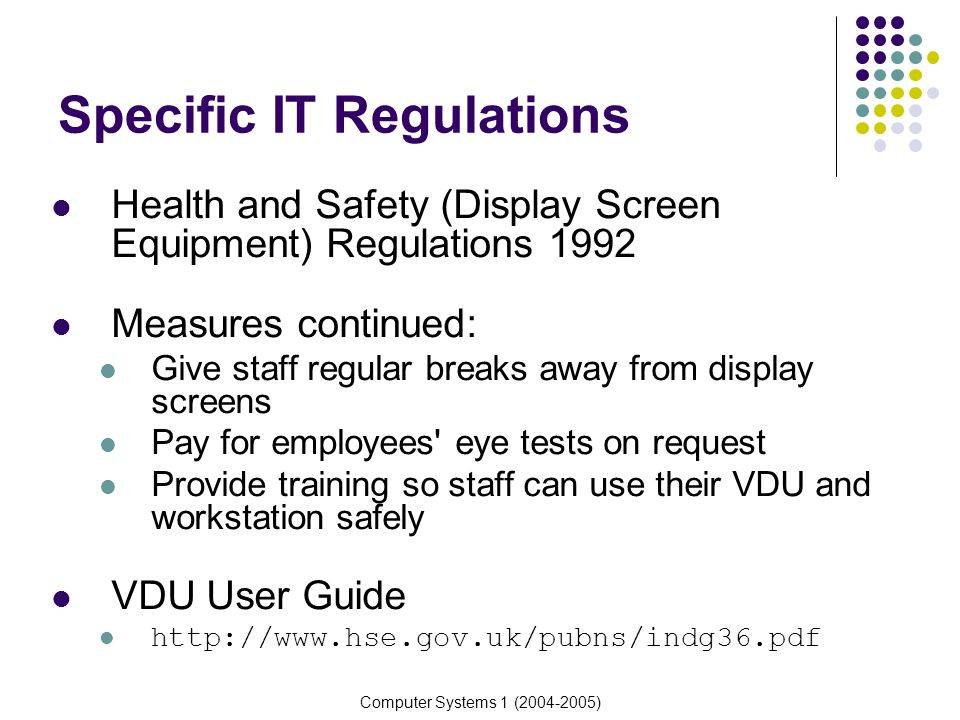 Computer Systems 1 (2004-2005) Specific IT Regulations Health and Safety (Display Screen Equipment) Regulations 1992 Measures continued: Give staff re