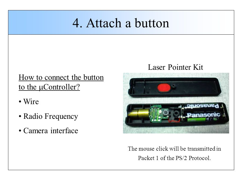 4. Attach a button How to connect the button to the Controller? Wire Radio Frequency Camera interface Laser Pointer Kit The mouse click will be transm
