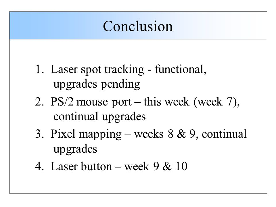 Conclusion 1. Laser spot tracking - functional, upgrades pending 2. PS/2 mouse port – this week (week 7), continual upgrades 3. Pixel mapping – weeks