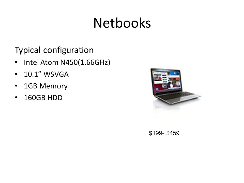 Netbooks Typical configuration Intel Atom N450(1.66GHz) 10.1 WSVGA 1GB Memory 160GB HDD $199- $459