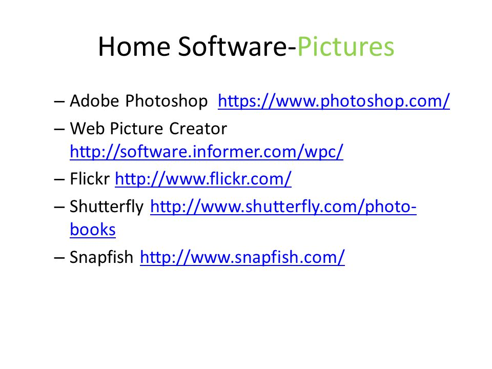 Home Software-Pictures – Adobe Photoshop https://www.photoshop.com/https://www.photoshop.com/ – Web Picture Creator http://software.informer.com/wpc/ http://software.informer.com/wpc/ – Flickr http://www.flickr.com/http://www.flickr.com/ – Shutterfly http://www.shutterfly.com/photo- bookshttp://www.shutterfly.com/photo- books – Snapfish http://www.snapfish.com/http://www.snapfish.com/