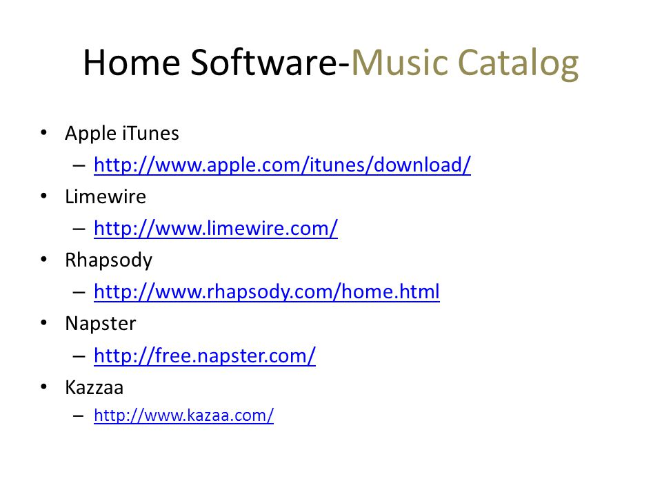 Home Software-Music Catalog Apple iTunes – http://www.apple.com/itunes/download/ http://www.apple.com/itunes/download/ Limewire – http://www.limewire.com/ http://www.limewire.com/ Rhapsody – http://www.rhapsody.com/home.html http://www.rhapsody.com/home.html Napster – http://free.napster.com/ http://free.napster.com/ Kazzaa – http://www.kazaa.com/ http://www.kazaa.com/