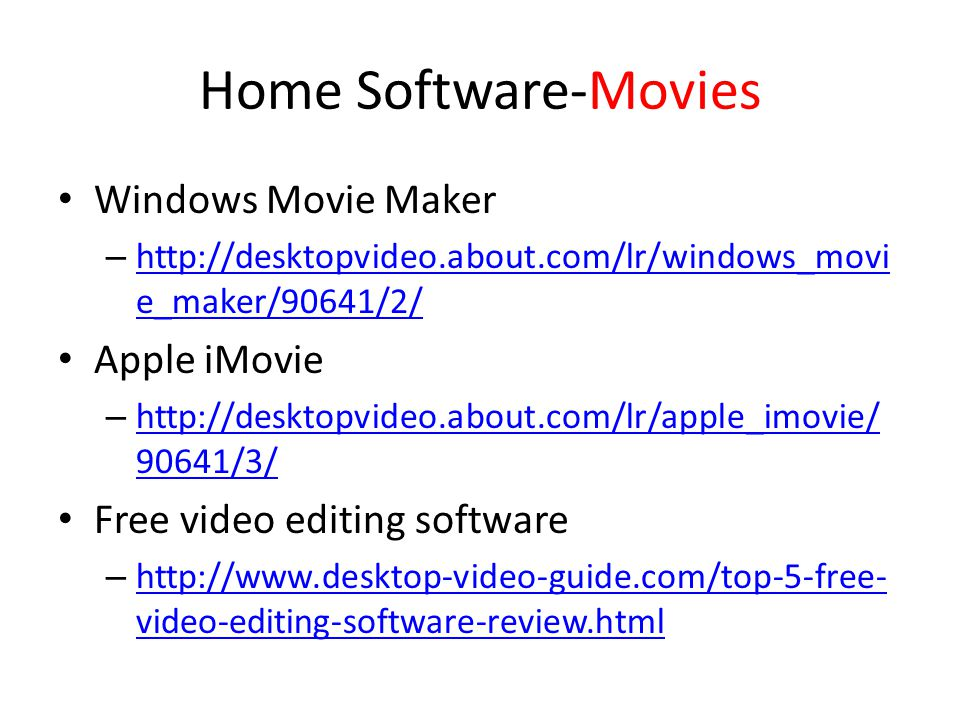 Home Software-Movies Windows Movie Maker – http://desktopvideo.about.com/lr/windows_movi e_maker/90641/2/ http://desktopvideo.about.com/lr/windows_movi e_maker/90641/2/ Apple iMovie – http://desktopvideo.about.com/lr/apple_imovie/ 90641/3/ http://desktopvideo.about.com/lr/apple_imovie/ 90641/3/ Free video editing software – http://www.desktop-video-guide.com/top-5-free- video-editing-software-review.html http://www.desktop-video-guide.com/top-5-free- video-editing-software-review.html