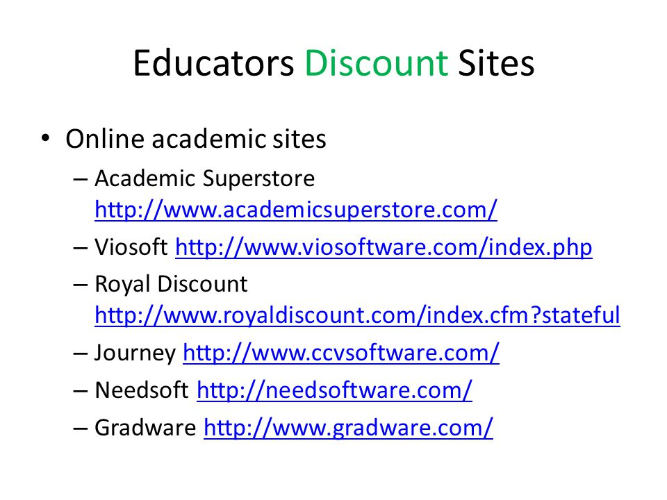 Educators Discount Sites Online academic sites – Academic Superstore http://www.academicsuperstore.com/ http://www.academicsuperstore.com/ – Viosoft http://www.viosoftware.com/index.phphttp://www.viosoftware.com/index.php – Royal Discount http://www.royaldiscount.com/index.cfm stateful http://www.royaldiscount.com/index.cfm stateful – Journey http://www.ccvsoftware.com/http://www.ccvsoftware.com/ – Needsoft http://needsoftware.com/http://needsoftware.com/ – Gradware http://www.gradware.com/http://www.gradware.com/