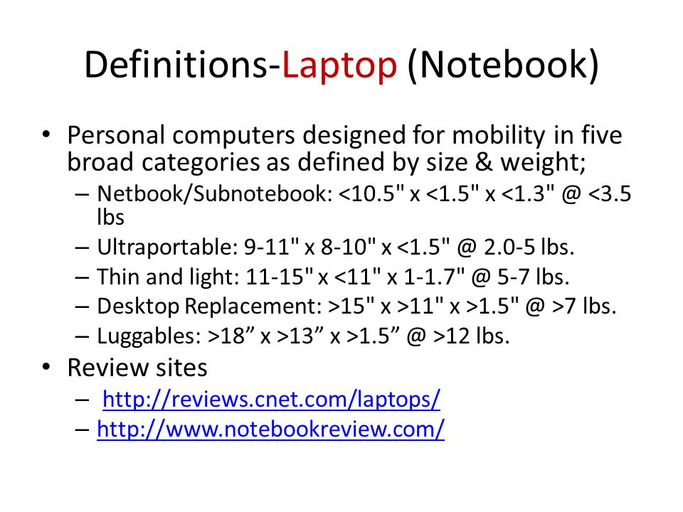 Definitions-Laptop (Notebook) Personal computers designed for mobility in five broad categories as defined by size & weight; – Netbook/Subnotebook: <10.5 x <1.5 x <1.3 @ <3.5 lbs – Ultraportable: 9-11 x 8-10 x <1.5 @ 2.0-5 lbs.