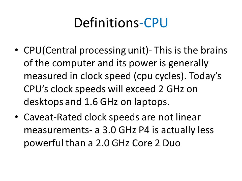 Definitions-CPU CPU(Central processing unit)- This is the brains of the computer and its power is generally measured in clock speed (cpu cycles).