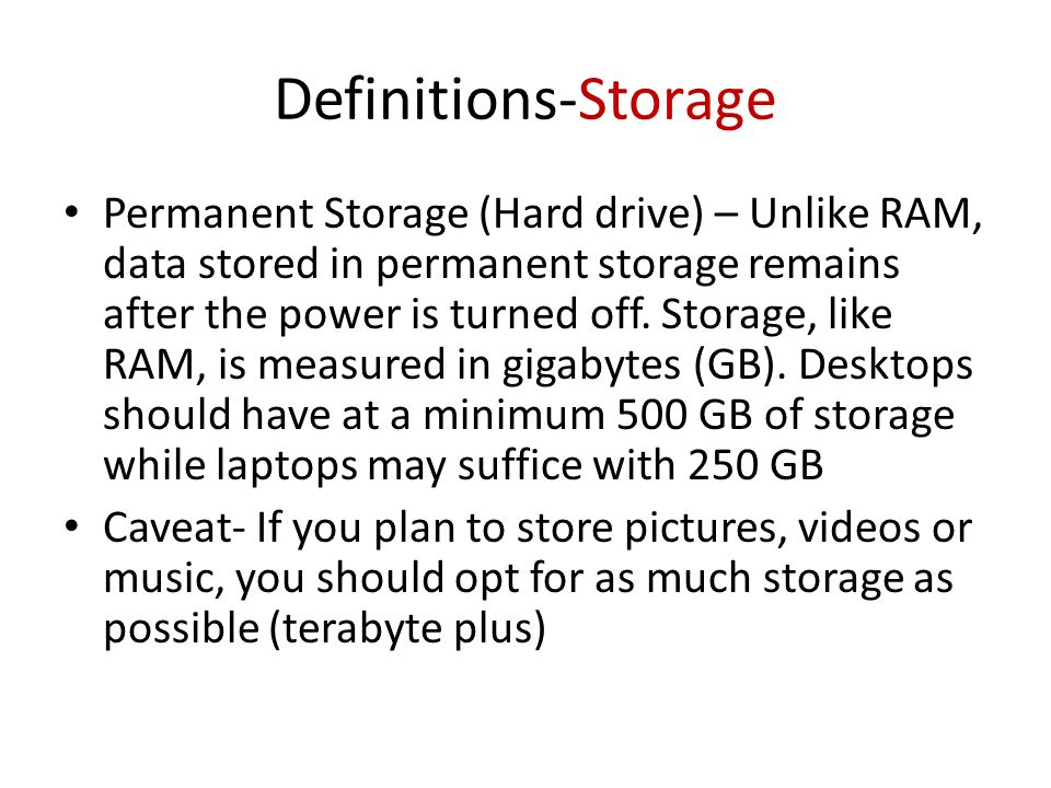 Definitions-Storage Permanent Storage (Hard drive) – Unlike RAM, data stored in permanent storage remains after the power is turned off.
