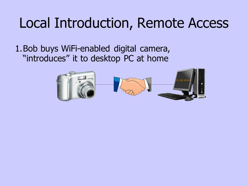 Local Introduction, Remote Access 1.Bob buys WiFi-enabled digital camera, introduces it to desktop PC at home 2.Bob takes camera on trip, stops at cyber-cafe, uploads pics to home PC for storage & sharing Internet