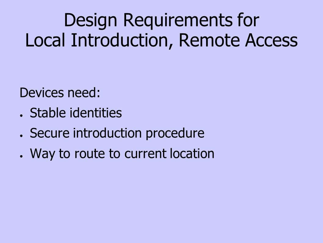 Design Requirements for Local Introduction, Remote Access Devices need: Stable identities Secure introduction procedure Way to route to current location